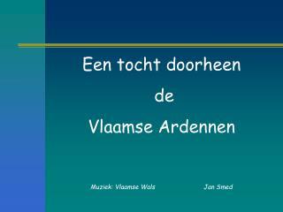 Een tocht doorheen  de Vlaamse Ardennen     Muziek: Vlaamse Wals  Jan Smed