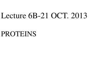 Lecture 6B-22 OCT. 2012  PROTEINS