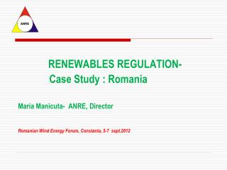 RENEWABLES REGULATION-             Case Study : Romania  Maria Manicuta-  ANRE, Director   Romanian Wind Energy Forum, C