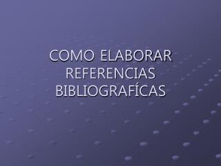 COMO ELABORAR REFERENCIAS BIBLIOGRAF CAS