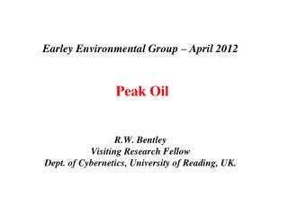 Earley Environmental Group   April 2012    Peak Oil    R.W. Bentley Visiting Research Fellow  Dept. of Cybernetics, Univ
