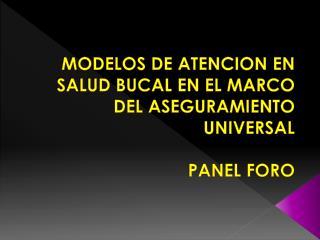 MODELOS DE ATENCION EN SALUD BUCAL EN EL MARCO DEL ASEGURAMIENTO UNIVERSAL  PANEL FORO