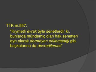 TTK m.557:   Kiymetli evrak  yle senetlerdir ki, bunlarda m ndemi  olan hak senetten ayri olarak dermeyan edilemedigi gi