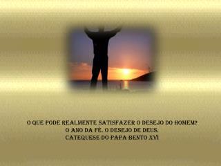 O que pode realmente satisfazer o desejo do homem O Ano da f . O desejo de Deus. Catequese do Papa Bento XVI