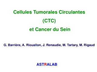 Cellules Tumorales Circulantes  CTC  et Cancer du Sein  G. Barri re, A. Riouallon, J. Renaudie, M. Tartary, M. Rigaud