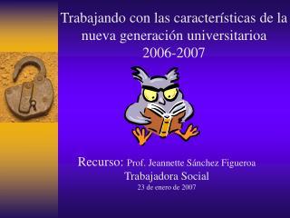 Trabajando con las caracter sticas de la nueva generaci n universitarioa 2006-2007