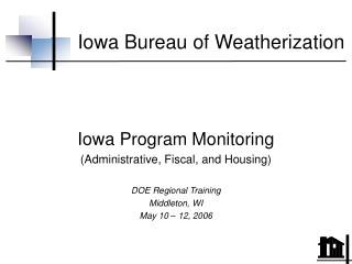 Iowa Program Monitoring Administrative, Fiscal, and Housing   DOE Regional Training Middleton, WI May 10   12, 2006