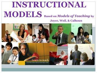 INSTRUCTIONAL            MODELS Based on Models of Teaching by            Joyce, Weil,  Calhoun