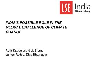 INDIA S POSSIBLE ROLE IN THE GLOBAL CHALLENGE OF CLIMATE CHANGE            Ruth Kattumuri, Nick Stern,  James Rydge, Diy