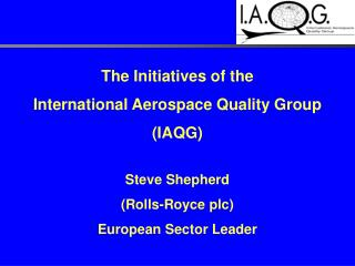 The Initiatives of the  International Aerospace Quality Group  IAQG   Steve Shepherd  Rolls-Royce plc European Sector Le