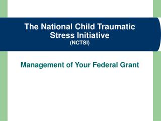 The National Child Traumatic Stress Initiative NCTSI   Management of Your Federal Grant