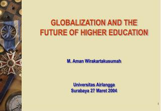 GLOBALIZATION AND THE FUTURE OF HIGHER EDUCATION    M. Aman Wirakartakusumah    Universitas Airlangga Surabaya 27 Maret