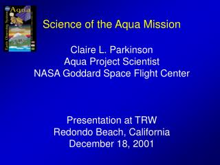 Science of the Aqua Mission  Claire L. Parkinson Aqua Project Scientist NASA Goddard Space Flight Center    Presentation