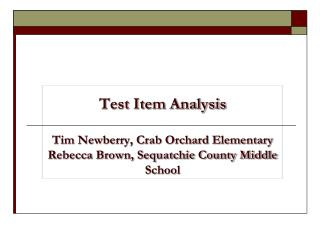 Test Item Analysis  Tim Newberry, Crab Orchard Elementary Rebecca Brown, Sequatchie County Middle School