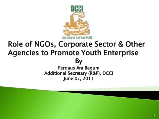 Role of NGOs, Corporate Sector  Other Agencies to Promote Youth Enterprise  By  Ferdaus Ara Begum Additional Secretary R