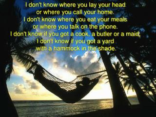 I dont know where you lay your head  or where you call your home. I dont know where you eat your meals  or where you tal