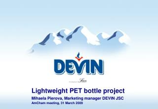 Lightweight PET bottle project  Mihaela Pierova, Marketing manager DEVIN JSC  AmCham meeting, 31 March 2009