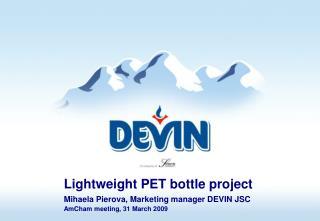 Lightweight PET bottle project  Mihaela Pierova, Marketing manager DEVIN JSC  AmCham meeting, 31 March 2009