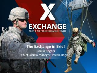 The Exchange in Brief Darrin Rogers Chief Facility Manager, Pacific Region