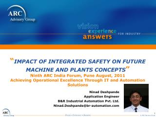 IMPACT OF INTEGRATED SAFETY ON FUTURE MACHINE AND PLANTS CONCEPTS  Ninth ARC India Forum, Pune August, 2011 Achieving O
