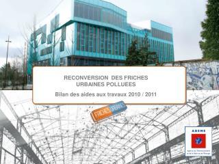 RECONVERSION  DES FRICHES  URBAINES POLLUEES Bilan des aides aux travaux 2010