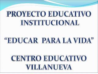 PROYECTO EDUCATIVO  INSTITUCIONAL   EDUCAR  PARA LA VIDA   CENTRO EDUCATIVO VILLANUEVA