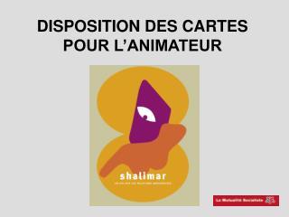 DISPOSITION DES CARTES POUR L ANIMATEUR