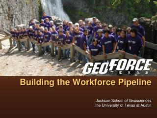 GeoFORCE Texas: Building the Workforce Pipeline   Jackson School of Geosciences The University of Texas at Austin