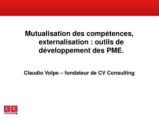 Mutualisation des comp tences, externalisation : outils de d veloppement des PME.   Claudio Volpe   fondateur de CV Cons