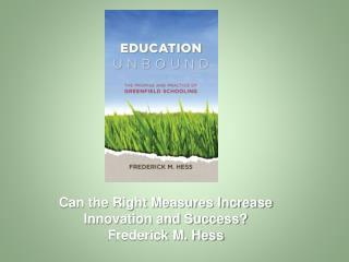 Can the Right Measures Increase Innovation and Success  Frederick M. Hess