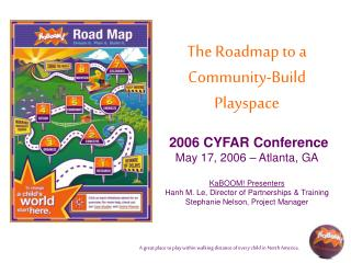 The Roadmap to a  Community-Build Playspace    2006 CYFAR Conference May 17, 2006   Atlanta, GA  KaBOOM Presenters Hanh