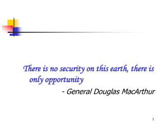 There is no security on this earth, there is only opportunity                    - General Douglas MacArthur