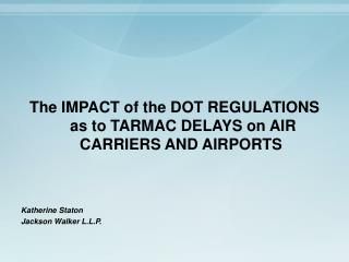 The IMPACT of the DOT REGULATIONS  as to TARMAC DELAYS on AIR CARRIERS AND AIRPORTS     Katherine Staton Jackson Walker