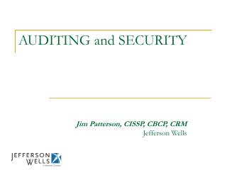 AUDITING and SECURITY                                              Jim Patterson, CISSP, CBCP, CRM Jefferson Wells