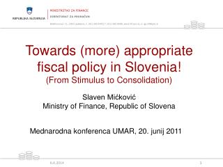 Towards more appropriate fiscal policy in Slovenia From Stimulus to Consolidation  Slaven Mickovic Ministry of Finance,