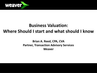Business Valuation:  Where Should I start and what should I know  Brian A. Reed, CPA, CVA Partner, Transaction Advisory