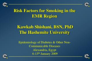 Risk Factors for Smoking in the EMR Region    Kawkab Shishani, BSN, PhD  The Hashemite University  Epidemiology of Diabe