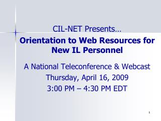 CIL-NET Presents   Orientation to Web Resources for New IL Personnel  A National Teleconference  Webcast  Thursday, Apri