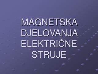 MAGNETSKA DJELOVANJA ELEKTRICNE STRUJE