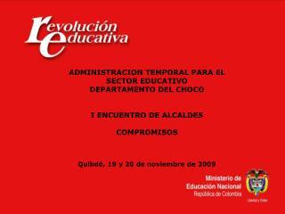 ADMINISTRACION TEMPORAL PARA EL SECTOR EDUCATIVO DEPARTAMENTO DEL CHOCO   I ENCUENTRO DE ALCALDES  COMPROMISOS    Quibd
