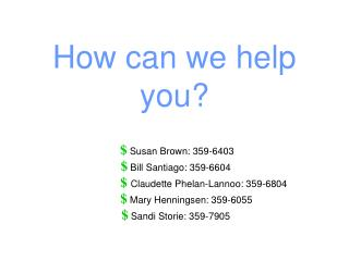 How can we help you     Susan Brown: 359-6403   Bill Santiago: 359-6604                        Claudette Phelan-Lannoo: