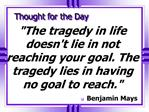 The tragedy in life doesnt lie in not reaching your goal. The tragedy lies in having no goal to reach.