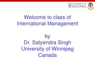 Welcome to class of  International Management  by Dr. Satyendra Singh University of Winnipeg Canada