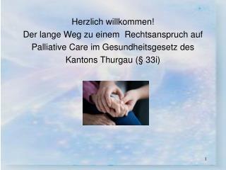 Herzlich willkommen Der lange Weg zu einem  Rechtsanspruch auf Palliative Care im Gesundheitsgesetz des Kantons Thurgau