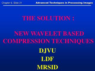 THE SOLUTION :   NEW WAVELET BASED COMPRESSION TECHNIQUES