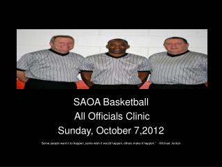 SAOA Basketball  All Officials Clinic Sunday, October 7,2012  Some people want it to happen, some wish it would happen,
