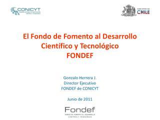 El Fondo de Fomento al Desarrollo Cient fico y Tecnol gico FONDEF   Gonzalo Herrera J. Director Ejecutivo FONDEF de CONI