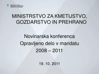 MINISTRSTVO ZA KMETIJSTVO, GOZDARSTVO IN PREHRANO  Novinarska konferenca Opravljeno delo v mandatu 2008   2011  19. 10.