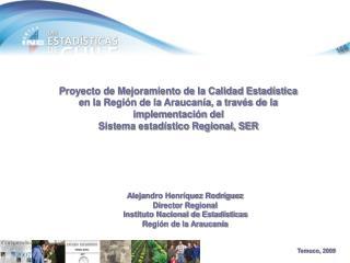 Proyecto de Mejoramiento de la Calidad Estad stica en la Regi n de la Araucan a, a trav s de la implementaci n del Siste