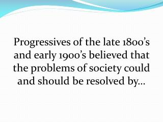 Progressives of the late 1800 s and early 1900 s believed that the problems of society could and should be resolved by